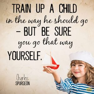 Train up a child in the way he should go – but be sure you go that way yourself