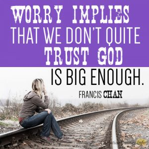 Worry implies that we don't quite trust God is big enough.