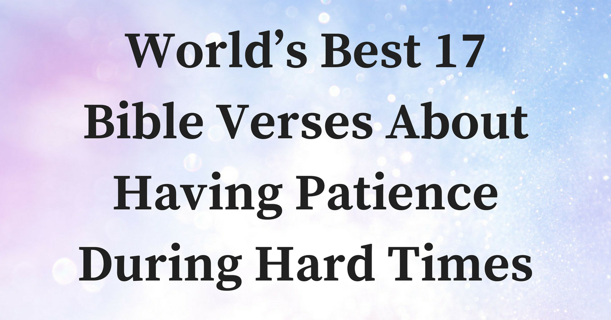 Worlds Best 17 Bible Verses About Having Patience During Hard Times
