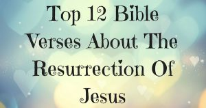 Top 12 Bible Verses About The Resurrection Of Jesus