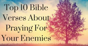 Top 10 Bible Verses About Praying For Your Enemies
