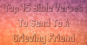 Top 15 Bible Verses To Send To A Grieving Friend