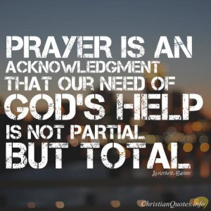 "Alistair Begg Quote - ""Prayer is an acknowledgment that our need of God's help is not partial but total."""