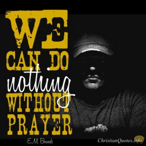 "EM Bounds Quote - ""We can do nothing without prayer."""