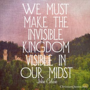 "John Calvin Quote - >""We must make the invisible kingdom visible in our midst."""