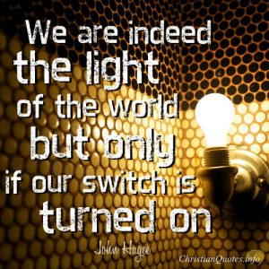 "John Hagee Quote - ""We are indeed the light of the world--but only if our switch is turned on."""