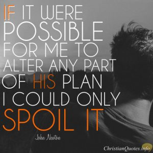 "John Newton Quote - ""If it were possible for me to alter any part of His plan, I could only spoil it."""