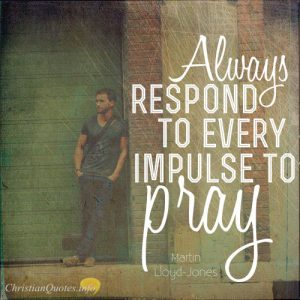 "Martyn Lloyd Jones Quote - ""Always respond to every impulse to pray."""