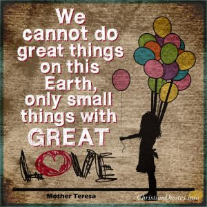 "Mother Teresa Quote - ""We cannot do great things on this Earth, only small things with great love."""
