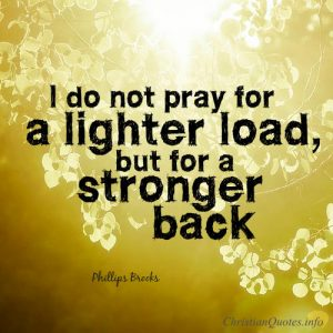"Phillips Brooks Quote - ""I do not pray for a lighter load, but for a stronger back."""