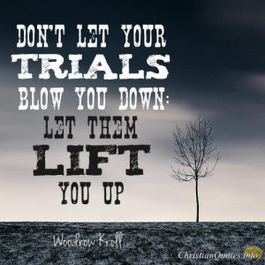 "Woodrow Kroll Quote - ""Don't let your trials blow you down; let them lift you up."""